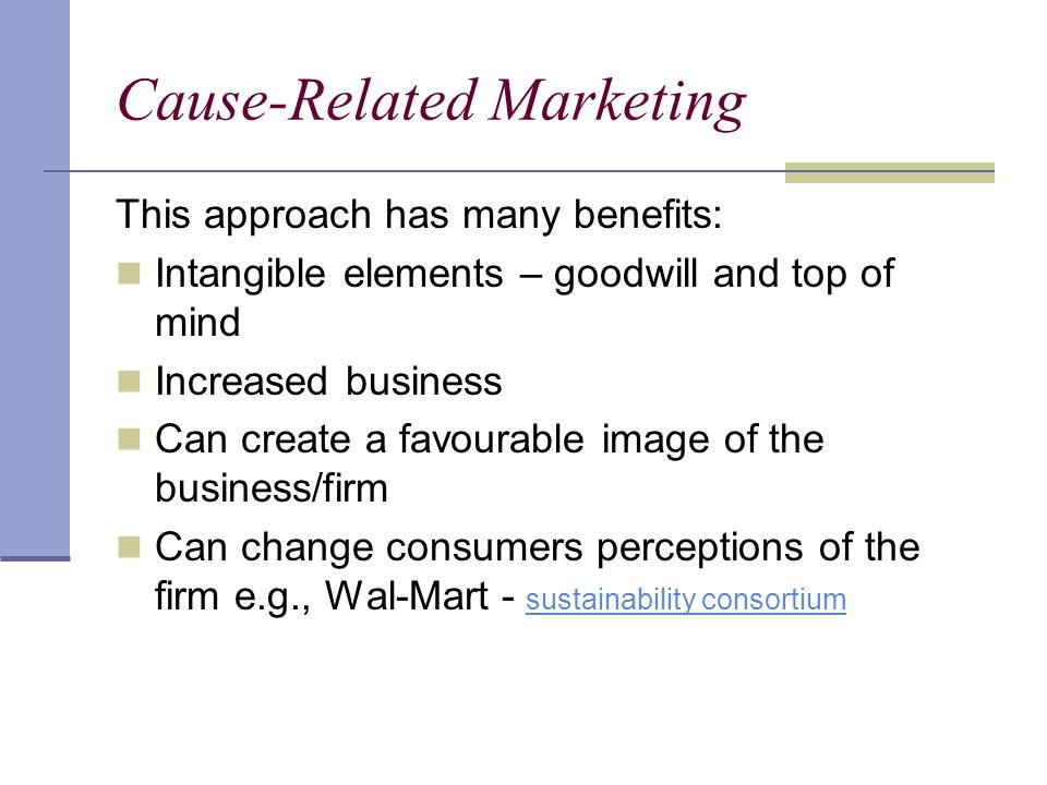 Cause-Related Marketing This approach has many benefits: Intangible elements – goodwill and top of mind Increased business Can create a favourable image of the business/firm Can change consumers perceptions of the firm e.g., Wal-Mart - sustainability consortium sustainability consortium