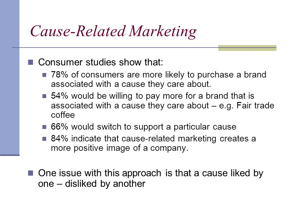 Cause-Related Marketing Consumer studies show that: 78% of consumers are more likely to purchase a brand associated with a cause they care about.