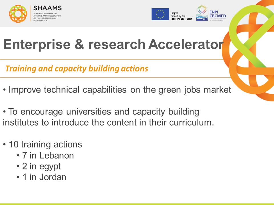 Enterprise & research Accelerator Training and capacity building actions Improve technical capabilities on the green jobs market To encourage universities and capacity building institutes to introduce the content in their curriculum.
