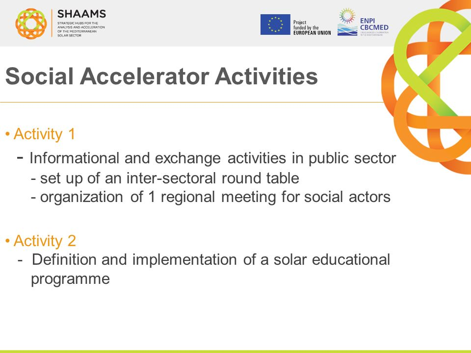 Social Accelerator Activities Activity 1 - Informational and exchange activities in public sector - set up of an inter-sectoral round table - organization of 1 regional meeting for social actors Activity 2 - Definition and implementation of a solar educational programme