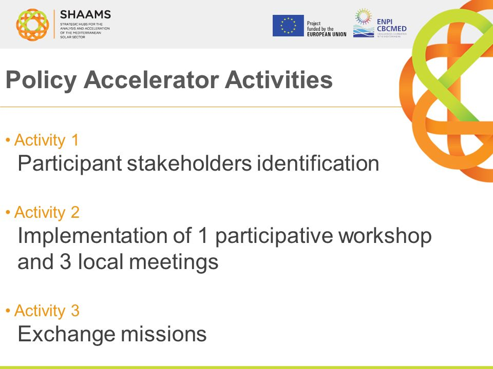 Policy Accelerator Activities Activity 1 Participant stakeholders identification Activity 2 Implementation of 1 participative workshop and 3 local meetings Activity 3 Exchange missions