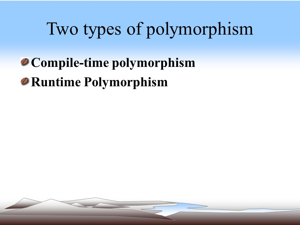 Two types of polymorphism Compile-time polymorphism Runtime Polymorphism