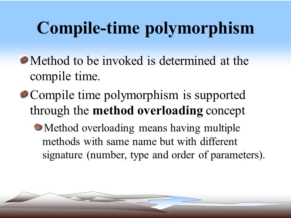 Compile-time polymorphism Method to be invoked is determined at the compile time.