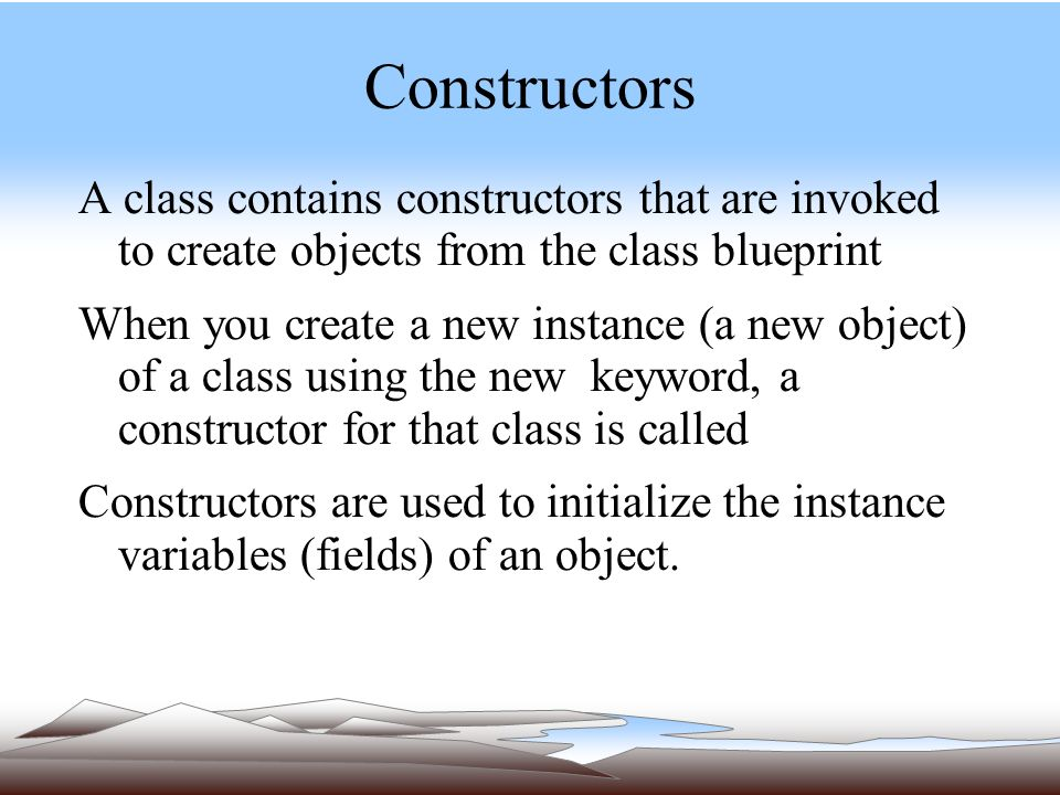 Constructors A class contains constructors that are invoked to create objects from the class blueprint When you create a new instance (a new object) of a class using the new keyword, a constructor for that class is called Constructors are used to initialize the instance variables (fields) of an object.