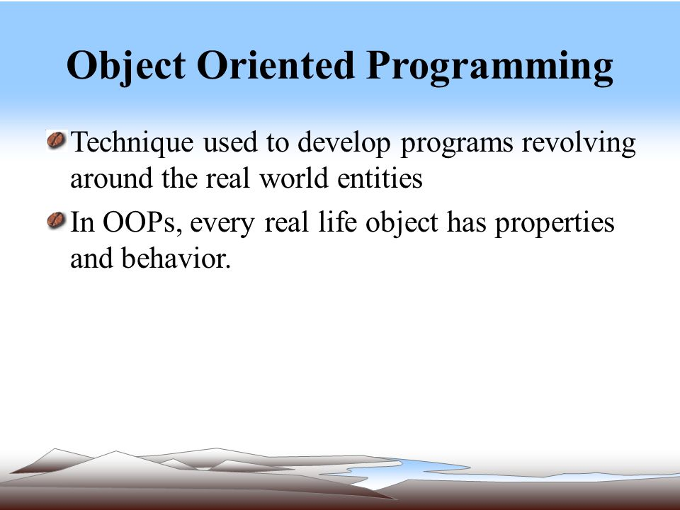 Object Oriented Programming Technique used to develop programs revolving around the real world entities In OOPs, every real life object has properties and behavior.