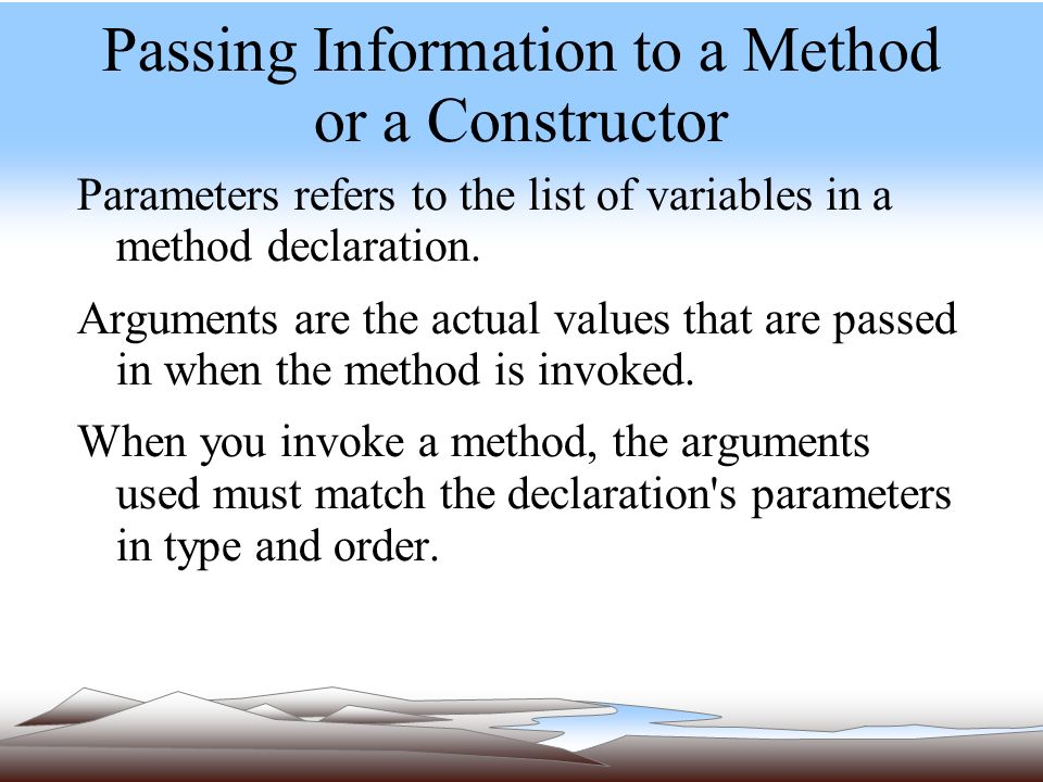 Passing Information to a Method or a Constructor Parameters refers to the list of variables in a method declaration.