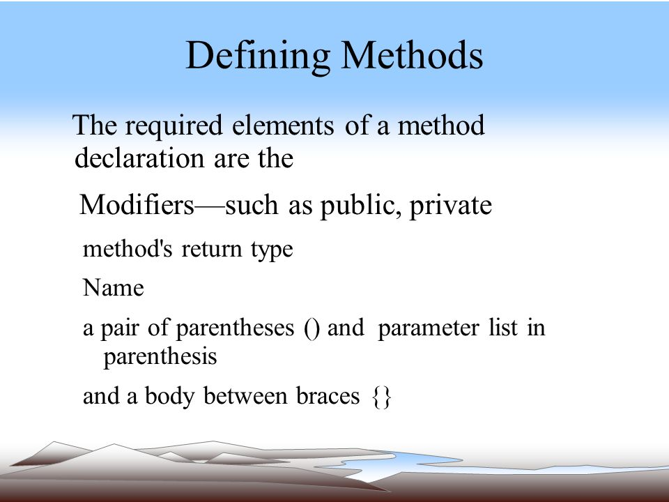 Defining Methods The required elements of a method declaration are the Modifiers—such as public, private method s return type Name a pair of parentheses () and parameter list in parenthesis and a body between braces {}