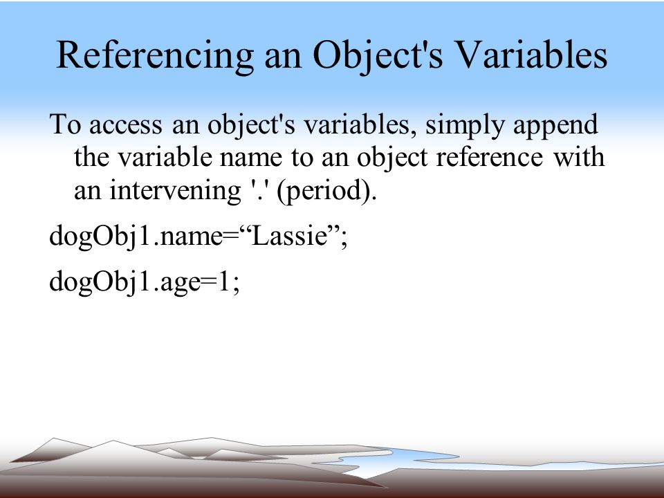 Referencing an Object s Variables To access an object s variables, simply append the variable name to an object reference with an intervening . (period).