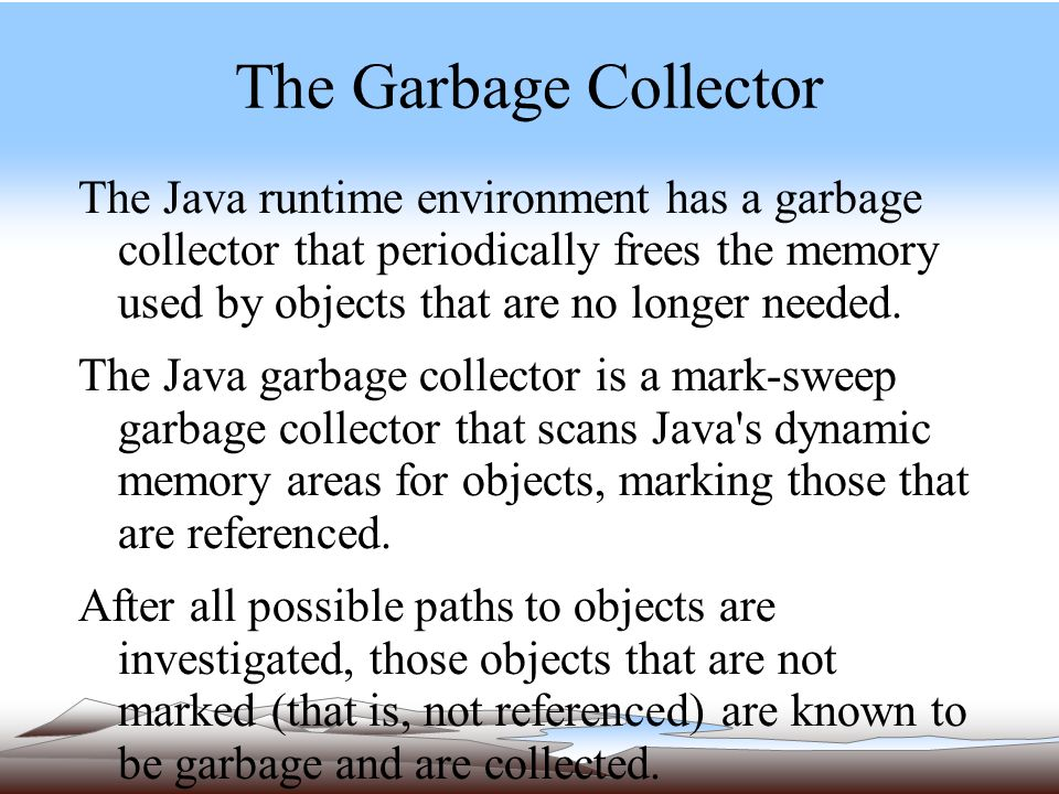 The Garbage Collector The Java runtime environment has a garbage collector that periodically frees the memory used by objects that are no longer needed.