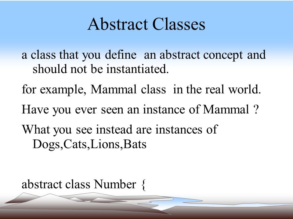 Abstract Classes a class that you define an abstract concept and should not be instantiated.