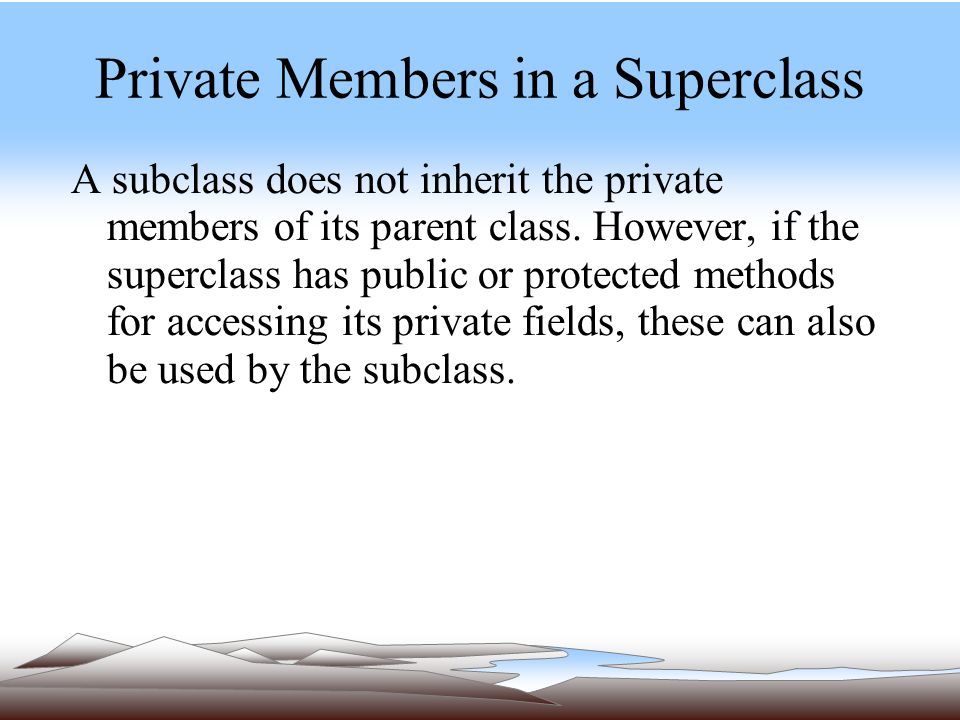 Private Members in a Superclass A subclass does not inherit the private members of its parent class.