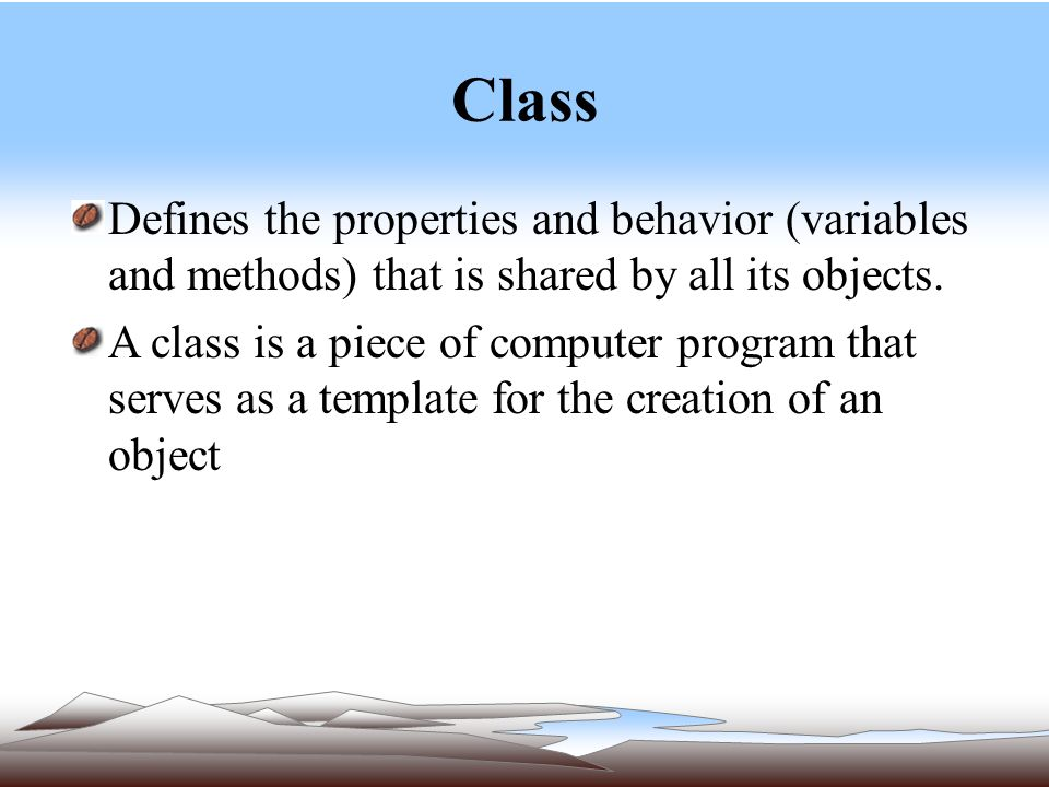Class Defines the properties and behavior (variables and methods) that is shared by all its objects.