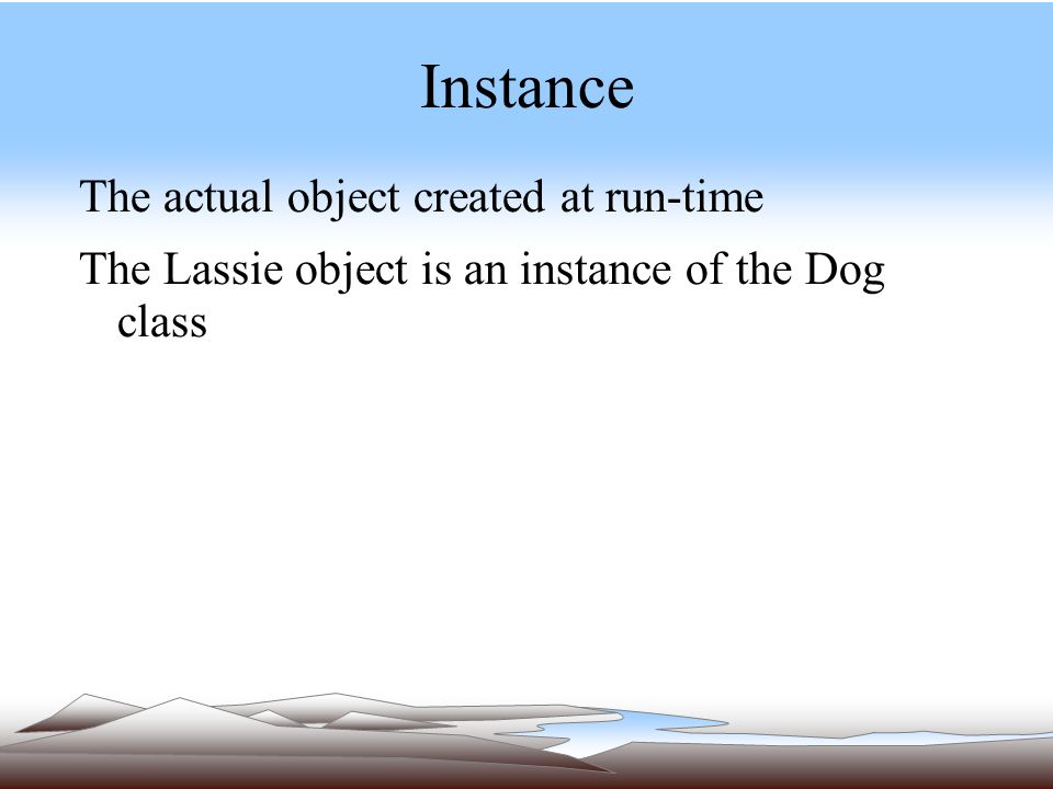 Instance The actual object created at run-time The Lassie object is an instance of the Dog class