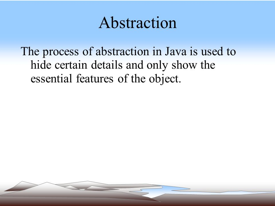 Abstraction The process of abstraction in Java is used to hide certain details and only show the essential features of the object.