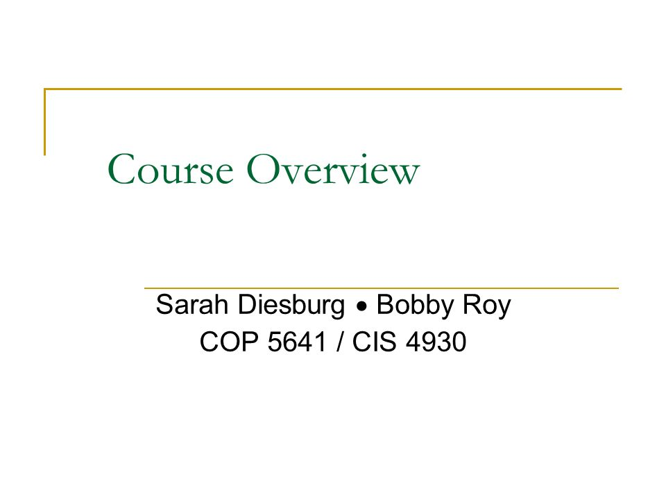 Course Overview Sarah Diesburg  Bobby Roy COP 5641 / CIS 4930