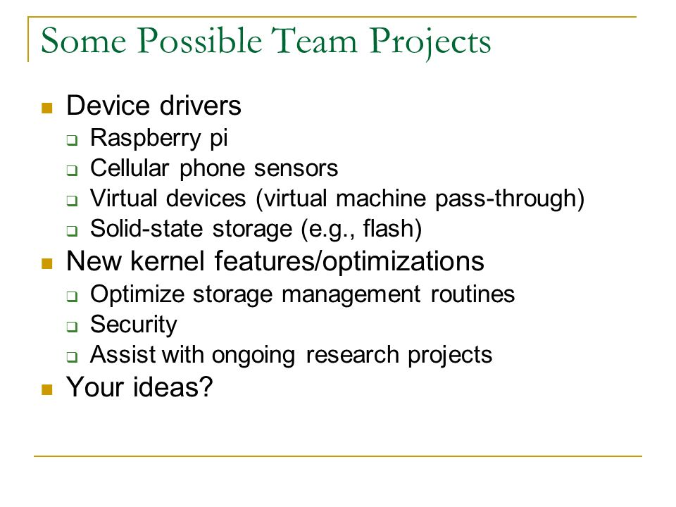 Some Possible Team Projects Device drivers  Raspberry pi  Cellular phone sensors  Virtual devices (virtual machine pass-through)  Solid-state storage (e.g., flash) New kernel features/optimizations  Optimize storage management routines  Security  Assist with ongoing research projects Your ideas