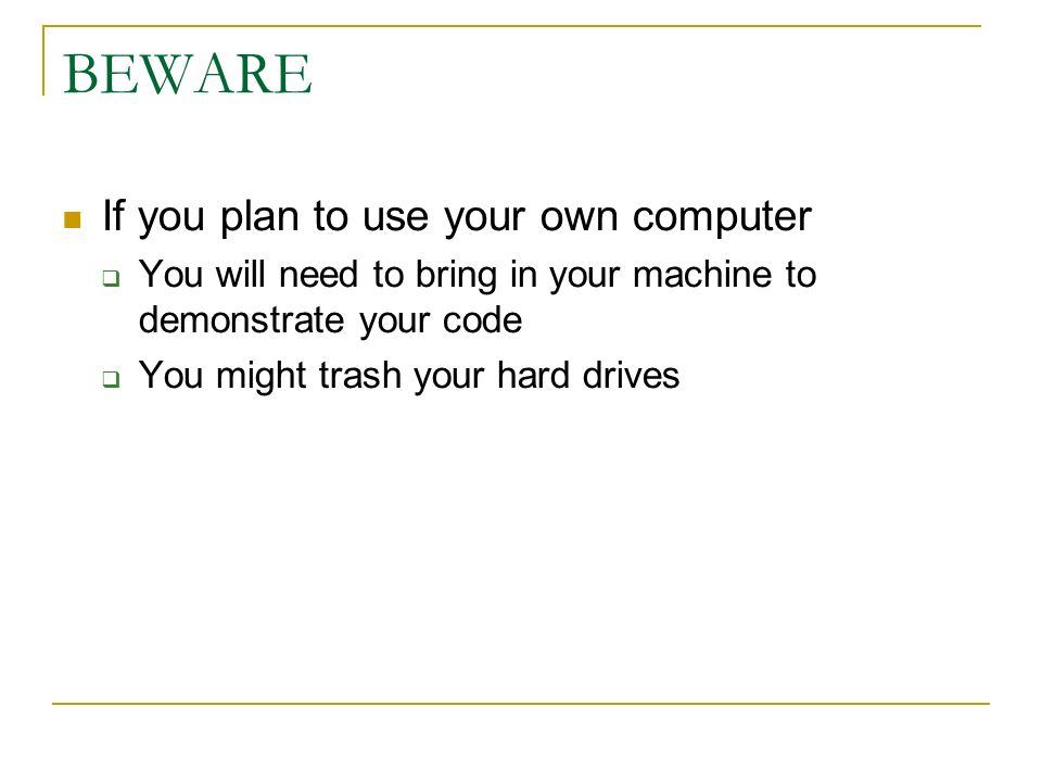 BEWARE If you plan to use your own computer  You will need to bring in your machine to demonstrate your code  You might trash your hard drives