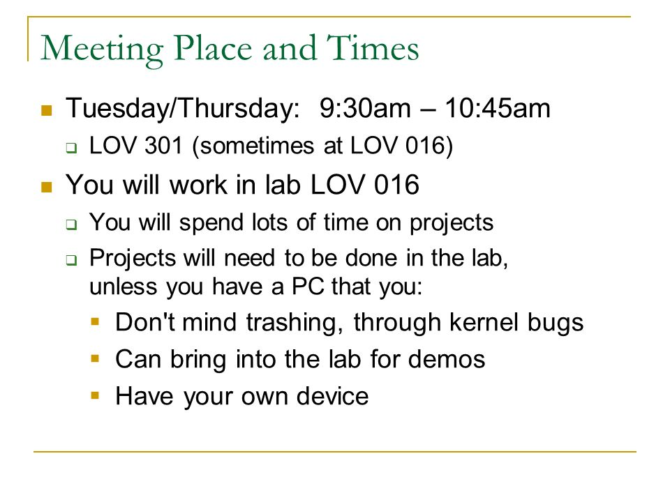 Meeting Place and Times Tuesday/Thursday: 9:30am – 10:45am  LOV 301 (sometimes at LOV 016) You will work in lab LOV 016  You will spend lots of time on projects  Projects will need to be done in the lab, unless you have a PC that you:  Don t mind trashing, through kernel bugs  Can bring into the lab for demos  Have your own device