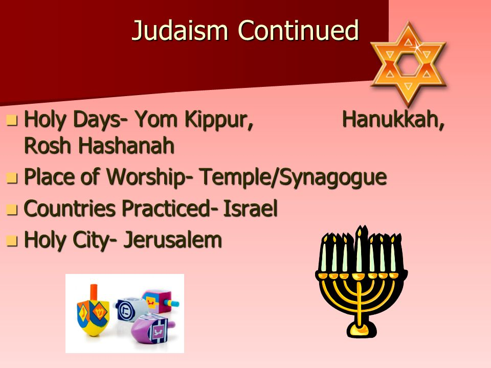 Judaism Continued Holy Days- Yom Kippur, Hanukkah, Rosh Hashanah Holy Days- Yom Kippur, Hanukkah, Rosh Hashanah Place of Worship- Temple/Synagogue Place of Worship- Temple/Synagogue Countries Practiced- Israel Countries Practiced- Israel Holy City- Jerusalem Holy City- Jerusalem