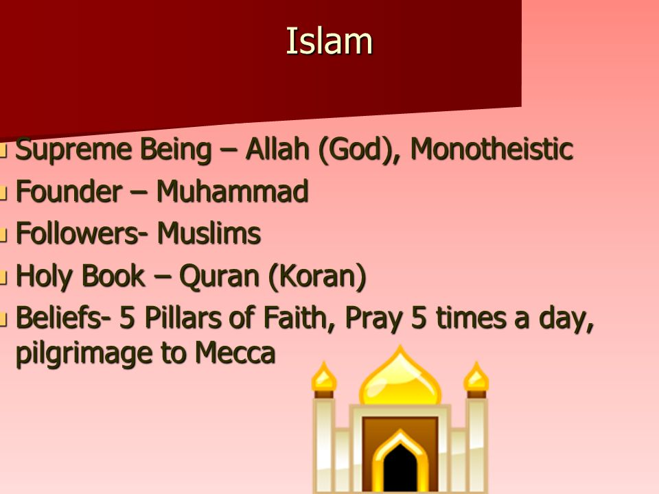 Islam Supreme Being – Allah (God), Monotheistic Supreme Being – Allah (God), Monotheistic Founder – Muhammad Founder – Muhammad Followers- Muslims Followers- Muslims Holy Book – Quran (Koran) Holy Book – Quran (Koran) Beliefs- 5 Pillars of Faith, Pray 5 times a day, pilgrimage to Mecca Beliefs- 5 Pillars of Faith, Pray 5 times a day, pilgrimage to Mecca