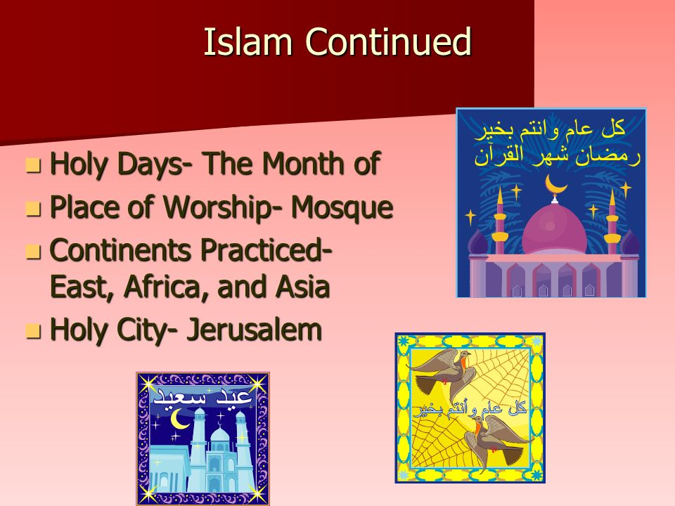 Islam Continued Holy Days- The Month of Ramadan Holy Days- The Month of Ramadan Place of Worship- Mosque Place of Worship- Mosque Continents Practiced- Middle East, Africa, and Asia Continents Practiced- Middle East, Africa, and Asia Holy City- Jerusalem Holy City- Jerusalem