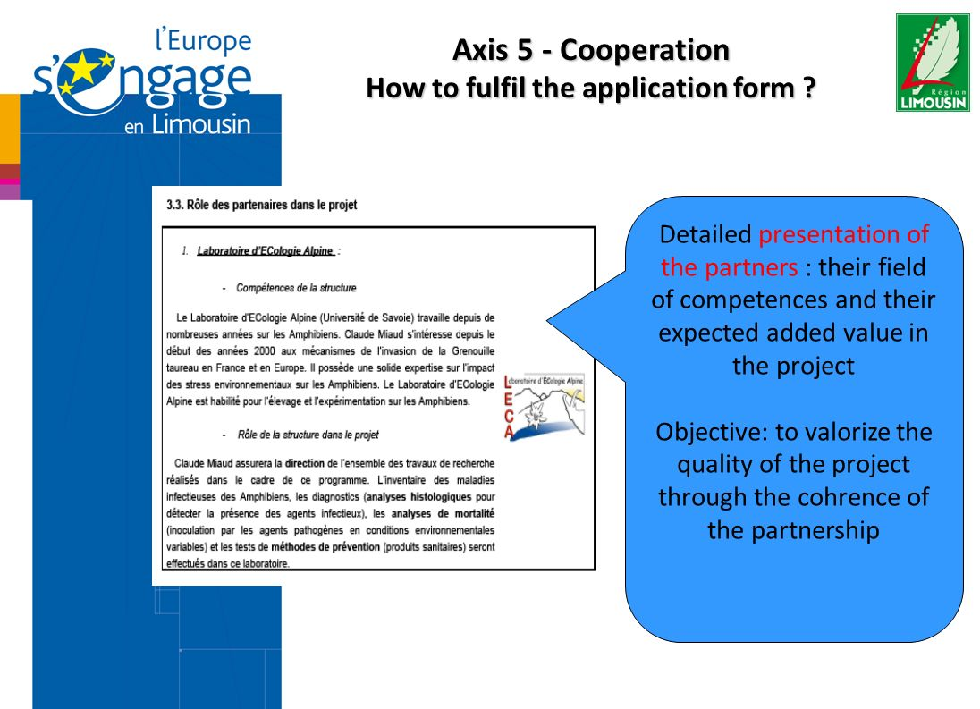 Detailed presentation of the partners : their field of competences and their expected added value in the project Objective: to valorize the quality of the project through the cohrence of the partnership Axis 5 - Cooperation How to fulfil the application form