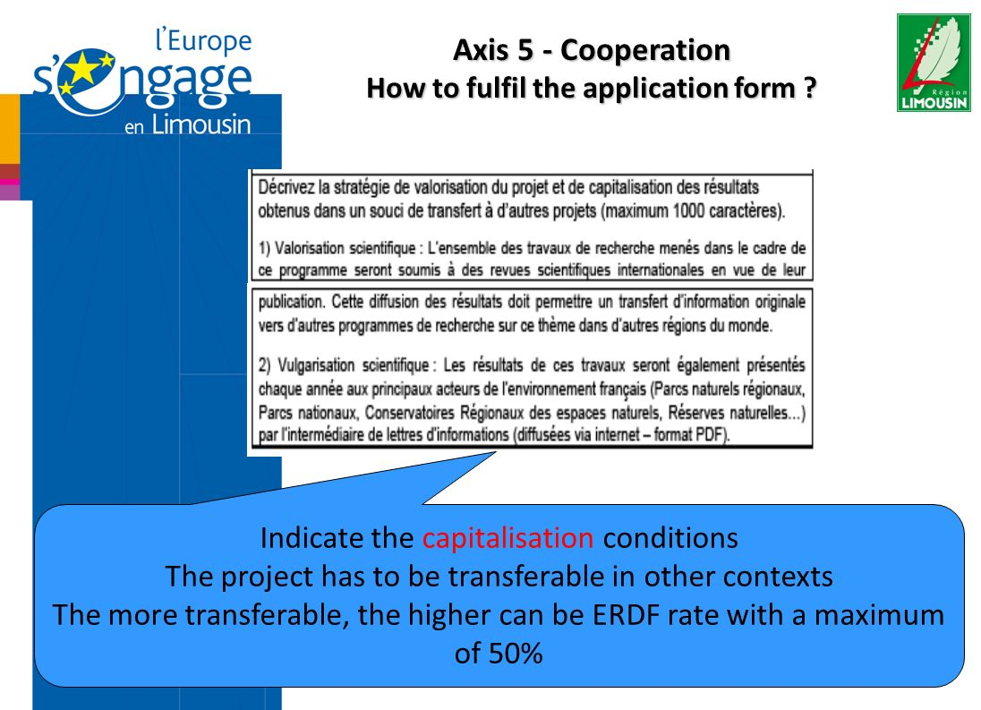 Indicate the capitalisation conditions The project has to be transferable in other contexts The more transferable, the higher can be ERDF rate with a maximum of 50% Axis 5 - Cooperation How to fulfil the application form