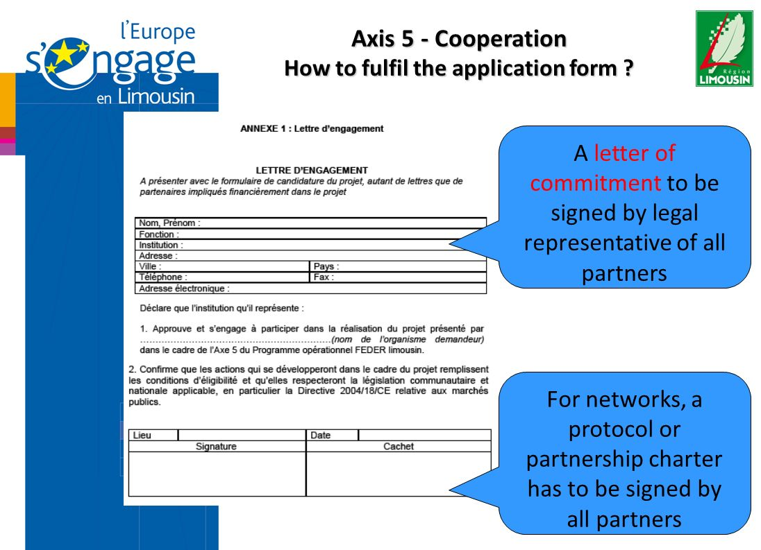 A letter of commitment to be signed by legal representative of all partners For networks, a protocol or partnership charter has to be signed by all partners Axis 5 - Cooperation How to fulfil the application form