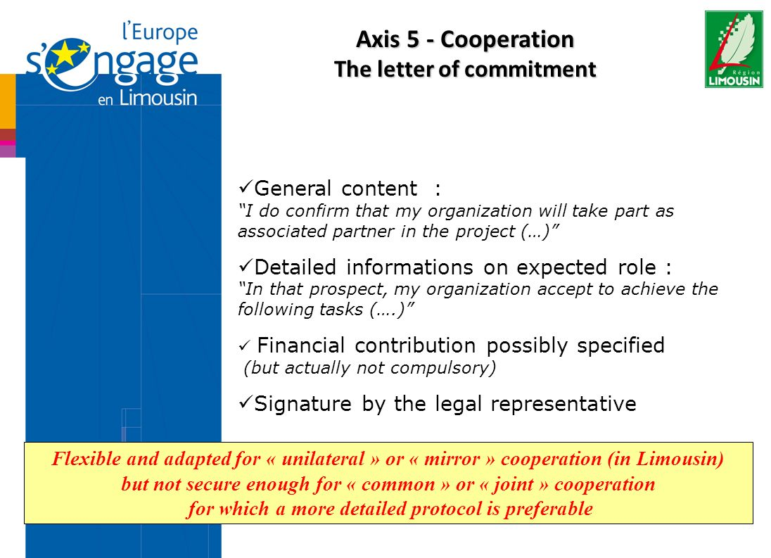 Axis 5 - Cooperation The letter of commitment General content : I do confirm that my organization will take part as associated partner in the project (…) Detailed informations on expected role : In that prospect, my organization accept to achieve the following tasks (….) Financial contribution possibly specified (but actually not compulsory) Signature by the legal representative Flexible and adapted for « unilateral » or « mirror » cooperation (in Limousin) but not secure enough for « common » or « joint » cooperation for which a more detailed protocol is preferable