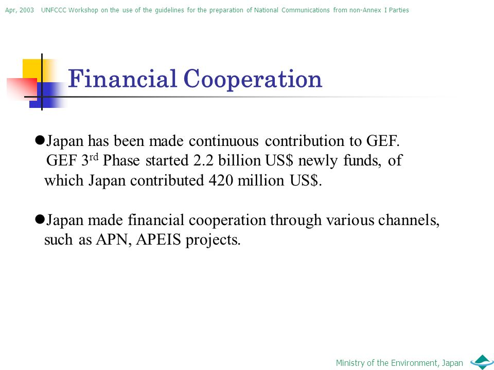 Apr, 2003 UNFCCC Workshop on the use of the guidelines for the preparation of National Communications from non-Annex I Parties Ministry of the Environment, Japan Financial Cooperation Japan has been made continuous contribution to GEF.