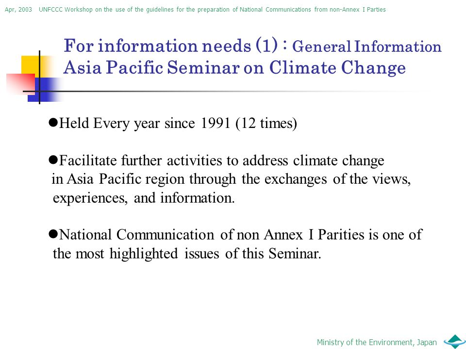 Apr, 2003 UNFCCC Workshop on the use of the guidelines for the preparation of National Communications from non-Annex I Parties Ministry of the Environment, Japan For information needs (1) : General Information Asia Pacific Seminar on Climate Change Held Every year since 1991 (12 times) Facilitate further activities to address climate change in Asia Pacific region through the exchanges of the views, experiences, and information.