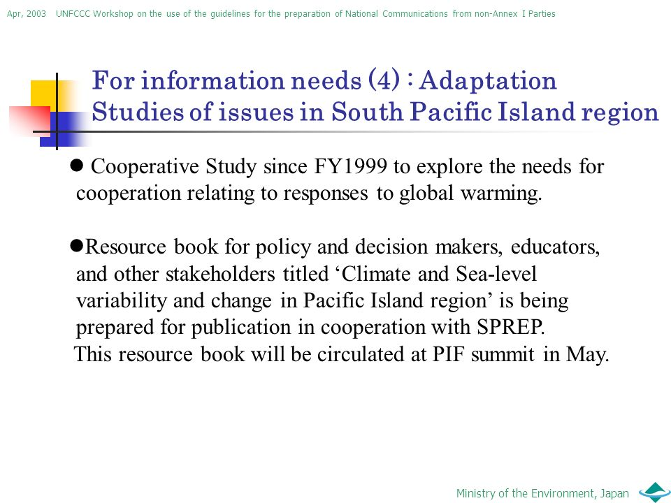 Apr, 2003 UNFCCC Workshop on the use of the guidelines for the preparation of National Communications from non-Annex I Parties Ministry of the Environment, Japan For information needs (4) : Adaptation Studies of issues in South Pacific Island region Cooperative Study since FY1999 to explore the needs for cooperation relating to responses to global warming.