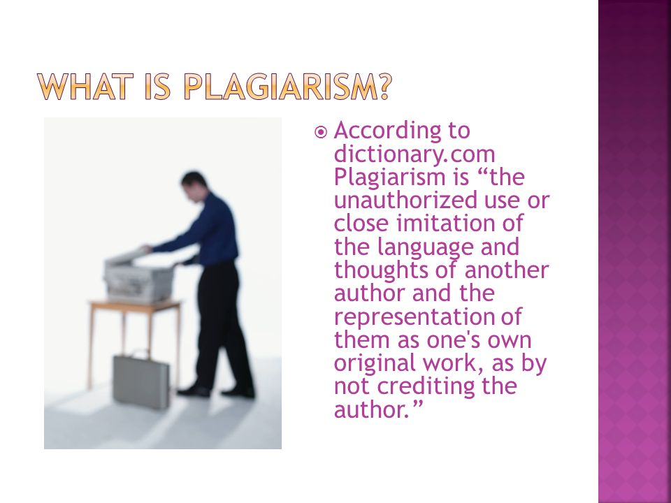  According to dictionary.com Plagiarism is the unauthorized use or close imitation of the language and thoughts of another author and the representation of them as one s own original work, as by not crediting the author.