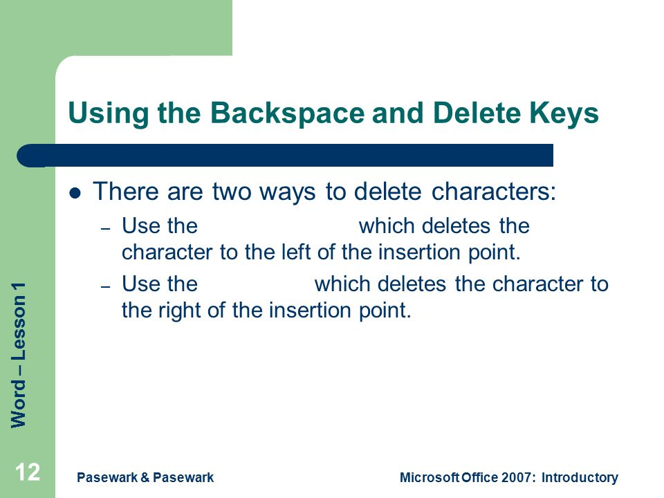 Word – Lesson 1 Pasewark & PasewarkMicrosoft Office 2007: Introductory 12 Using the Backspace and Delete Keys There are two ways to delete characters: – Use the Backspace key which deletes the character to the left of the insertion point.