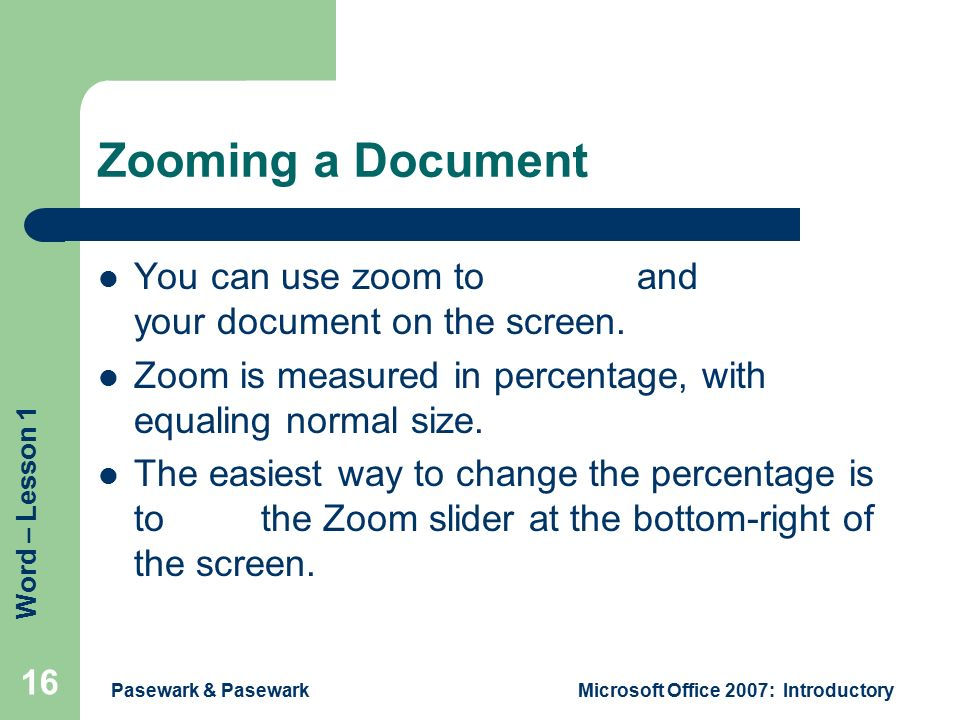 Word – Lesson 1 Pasewark & PasewarkMicrosoft Office 2007: Introductory 16 Zooming a Document You can use zoom to magnify and reduce your document on the screen.