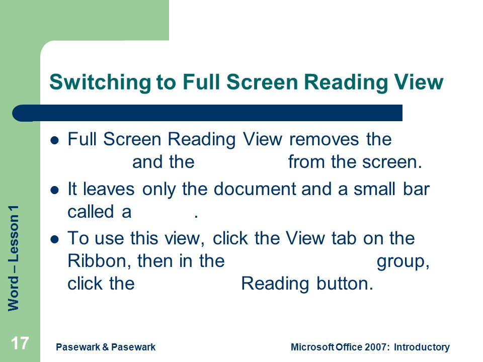 Word – Lesson 1 Pasewark & PasewarkMicrosoft Office 2007: Introductory 17 Switching to Full Screen Reading View Full Screen Reading View removes the Ribbon and the status bar from the screen.