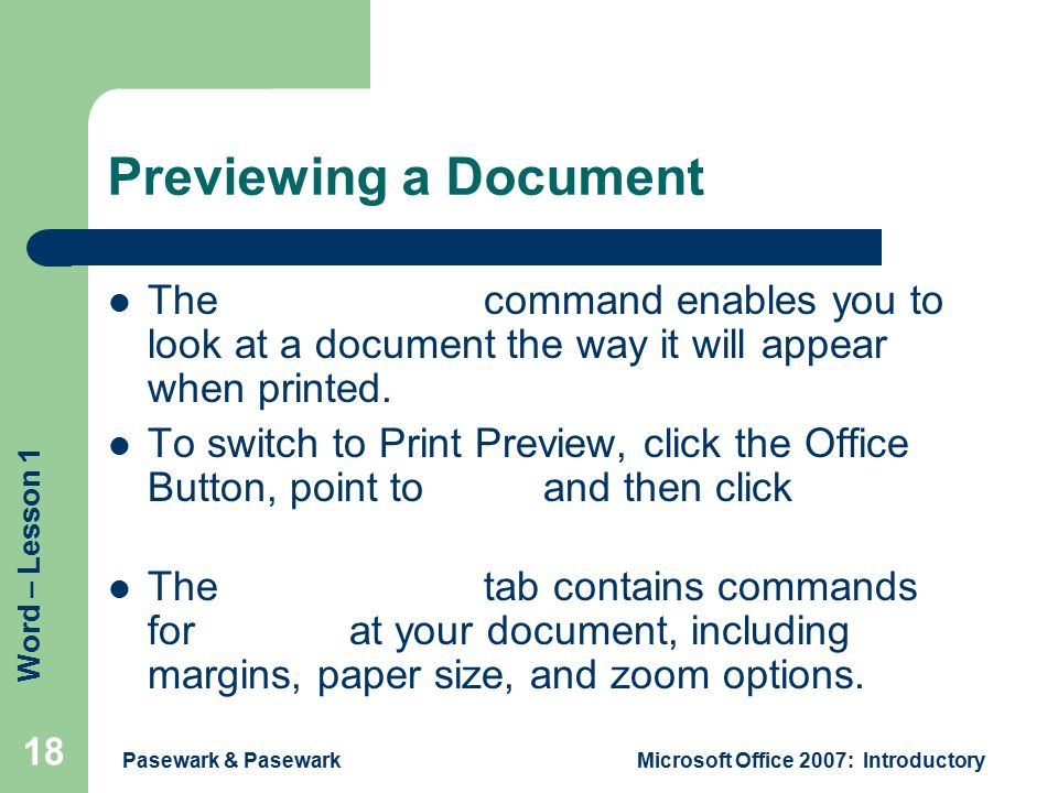 Word – Lesson 1 Pasewark & PasewarkMicrosoft Office 2007: Introductory 18 Previewing a Document The Print Preview command enables you to look at a document the way it will appear when printed.