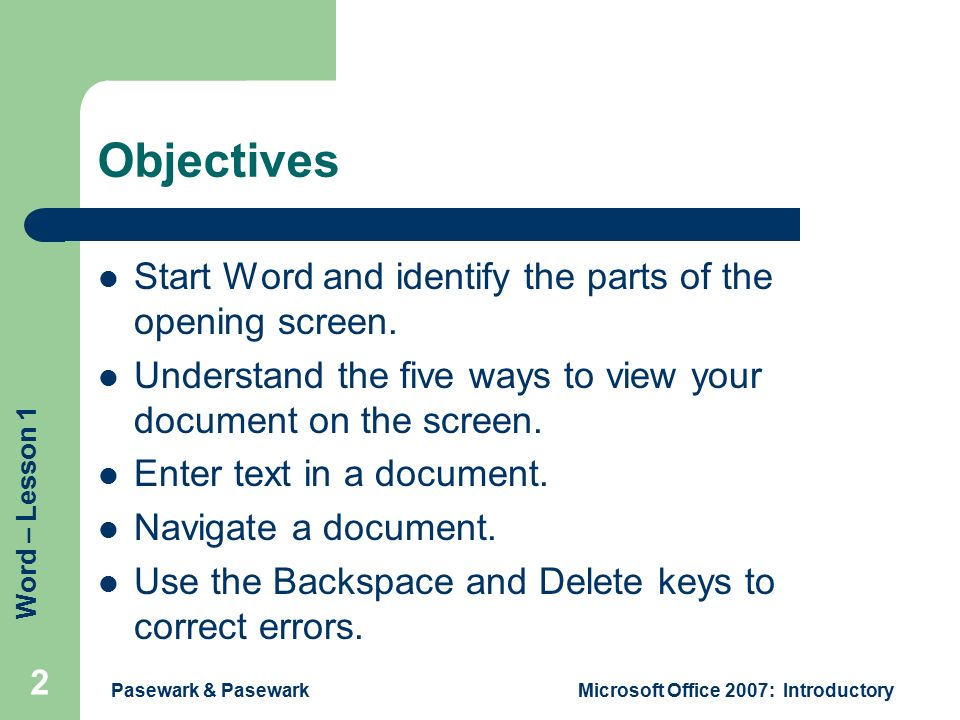 Word – Lesson 1 Pasewark & PasewarkMicrosoft Office 2007: Introductory 2 Objectives Start Word and identify the parts of the opening screen.
