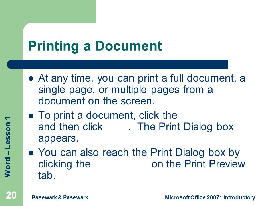 Word – Lesson 1 Pasewark & PasewarkMicrosoft Office 2007: Introductory 20 Printing a Document At any time, you can print a full document, a single page, or multiple pages from a document on the screen.