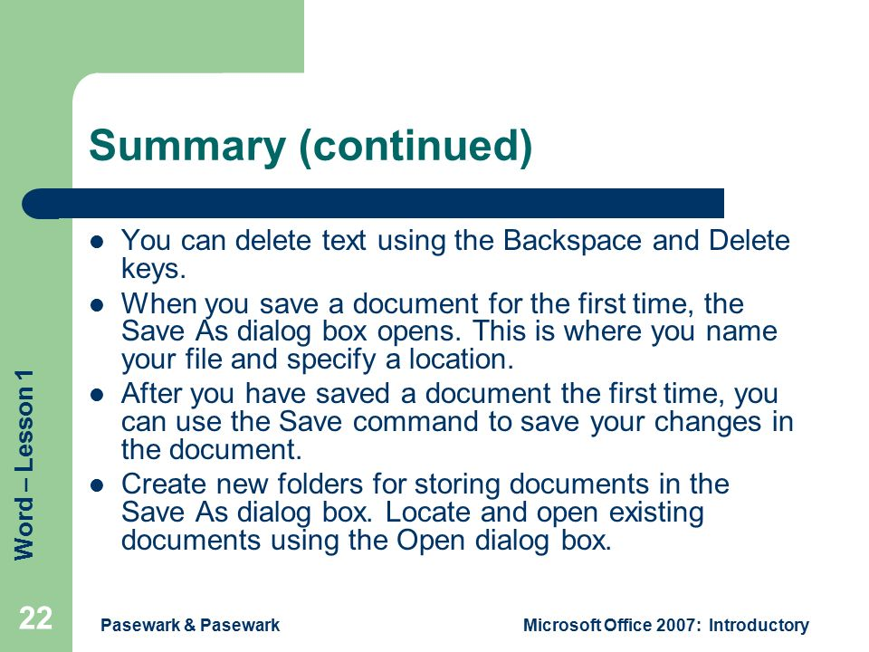 Word – Lesson 1 Pasewark & PasewarkMicrosoft Office 2007: Introductory 22 Summary (continued) You can delete text using the Backspace and Delete keys.