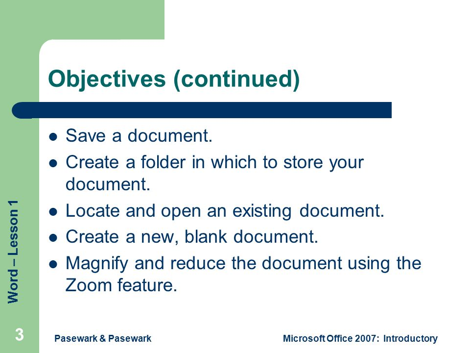 Word – Lesson 1 Pasewark & PasewarkMicrosoft Office 2007: Introductory 3 Objectives (continued) Save a document.