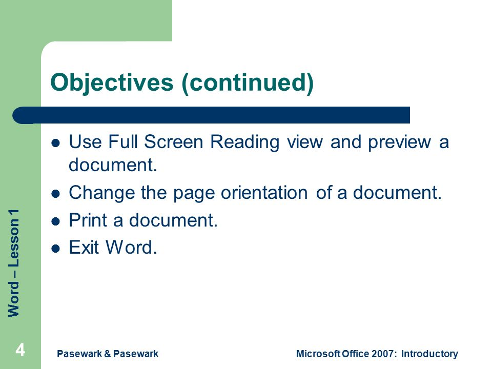 Word – Lesson 1 Pasewark & PasewarkMicrosoft Office 2007: Introductory 4 Objectives (continued) Use Full Screen Reading view and preview a document.