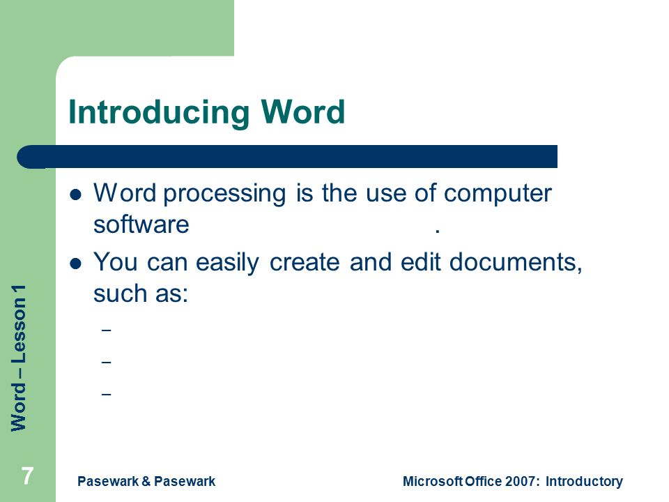 Word – Lesson 1 Pasewark & PasewarkMicrosoft Office 2007: Introductory 7 Introducing Word Word processing is the use of computer software to enter and edit text.
