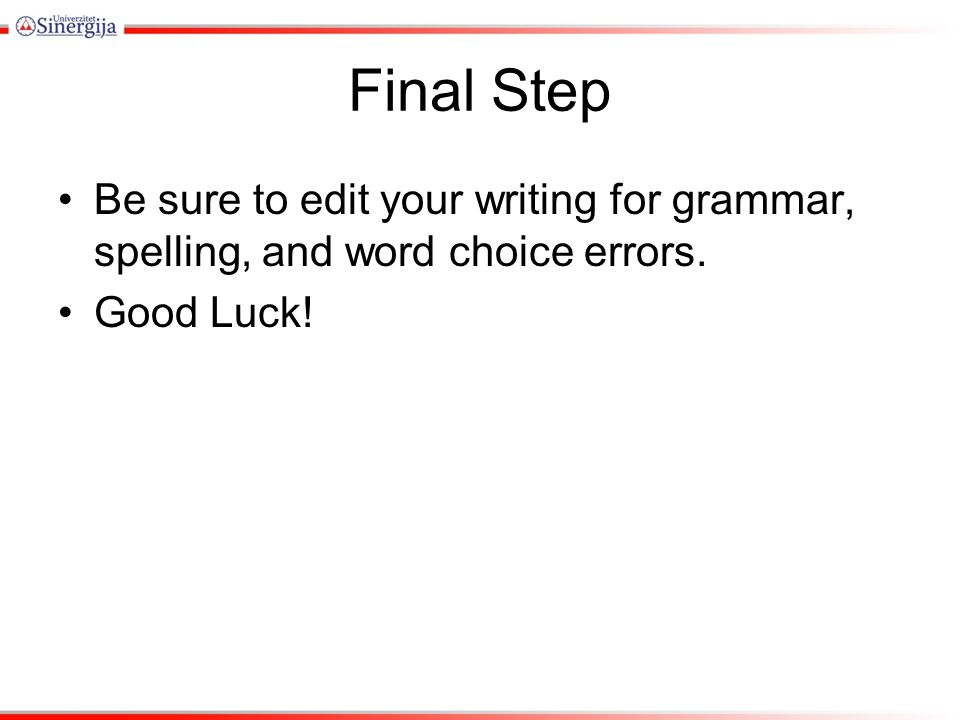 Final Step Be sure to edit your writing for grammar, spelling, and word choice errors. Good Luck!