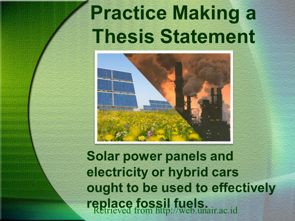 Practice Making a Thesis Statement Solar power panels and electricity or hybrid cars ought to be used to effectively replace fossil fuels.