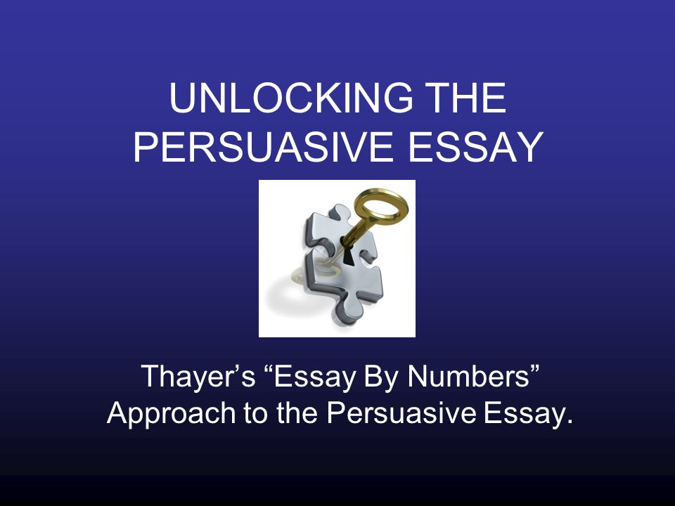 UNLOCKING THE PERSUASIVE ESSAY Thayer's Essay By Numbers Approach to the Persuasive Essay.
