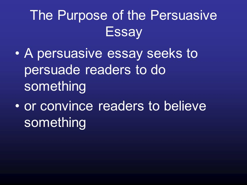 The Purpose of the Persuasive Essay A persuasive essay seeks to persuade readers to do something or convince readers to believe something