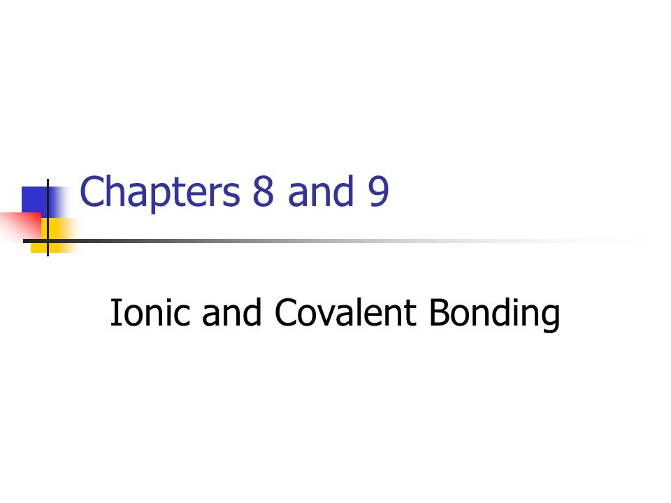 Chapters 8 and 9 Ionic and Covalent Bonding