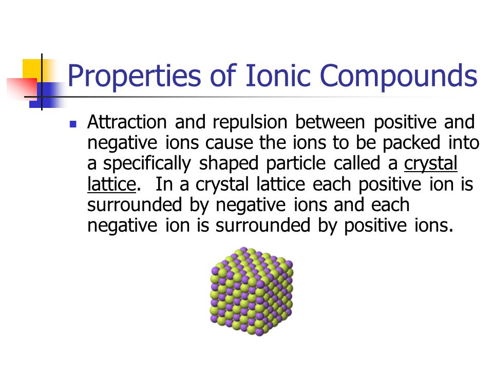 Properties of Ionic Compounds Attraction and repulsion between positive and negative ions cause the ions to be packed into a specifically shaped particle called a crystal lattice.