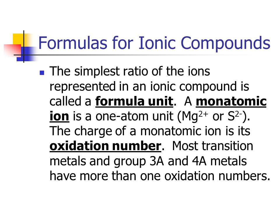 Formulas for Ionic Compounds The simplest ratio of the ions represented in an ionic compound is called a formula unit.
